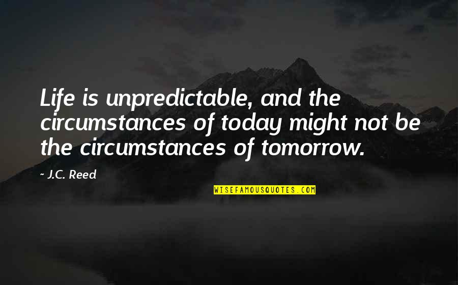 Crassius Curio Quotes By J.C. Reed: Life is unpredictable, and the circumstances of today