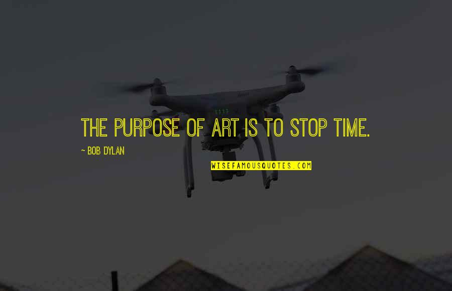 Craving For Love Quotes By Bob Dylan: The purpose of art is to stop time.