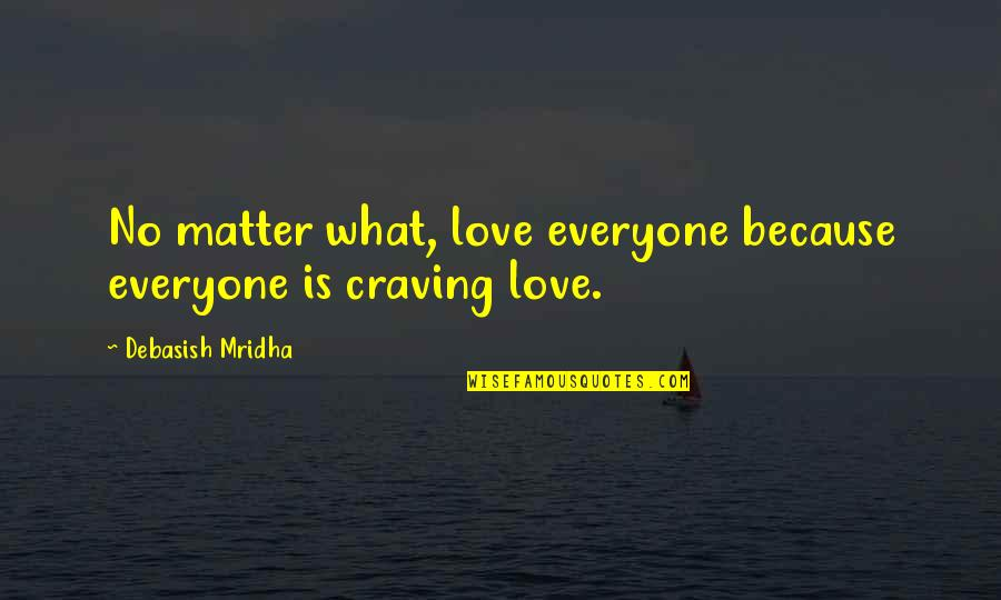 Craving For Love Quotes By Debasish Mridha: No matter what, love everyone because everyone is