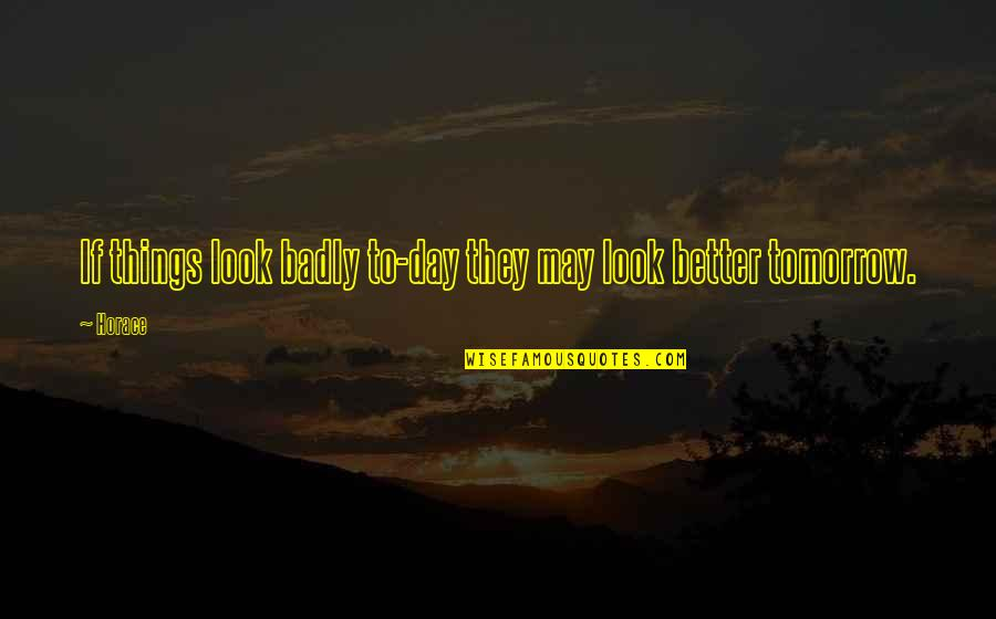 Craving For Love Quotes By Horace: If things look badly to-day they may look