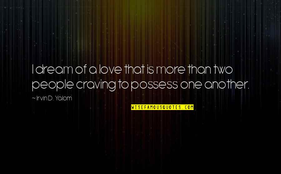 Craving For Love Quotes By Irvin D. Yalom: I dream of a love that is more