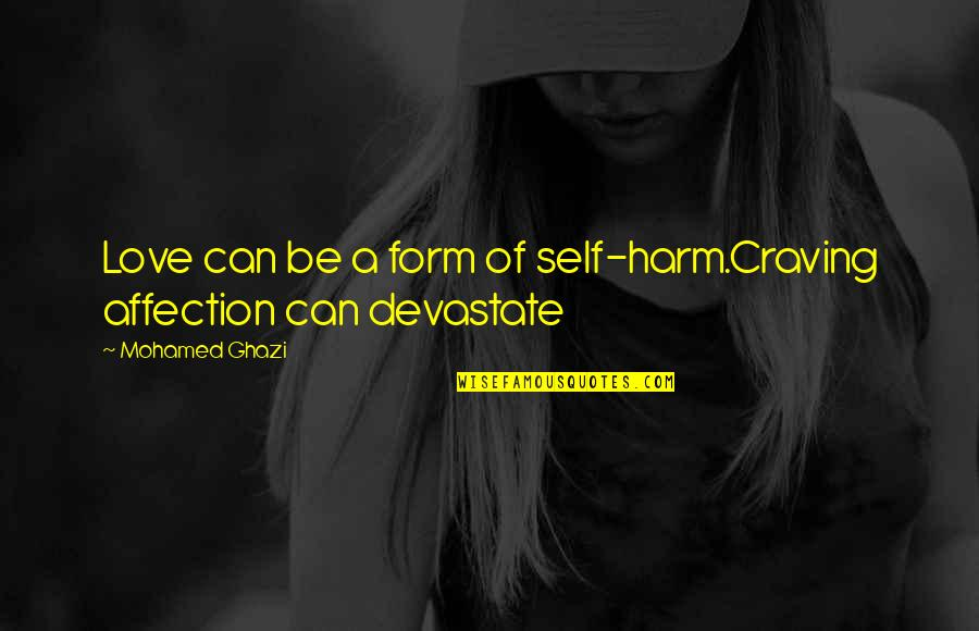 Craving For Love Quotes By Mohamed Ghazi: Love can be a form of self-harm.Craving affection