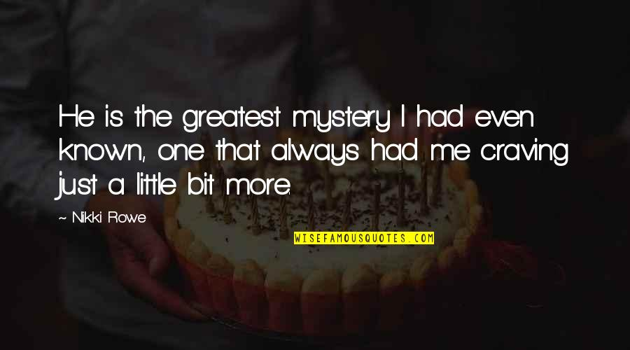 Craving For Love Quotes By Nikki Rowe: He is the greatest mystery I had even