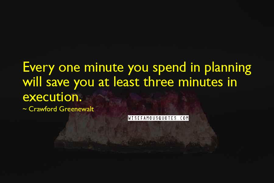 Crawford Greenewalt quotes: Every one minute you spend in planning will save you at least three minutes in execution.