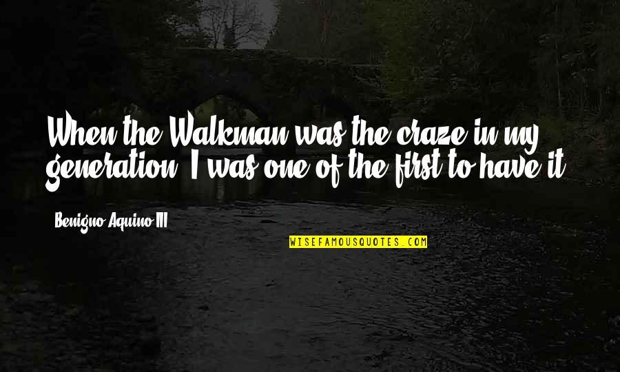 Craze Quotes By Benigno Aquino III: When the Walkman was the craze in my