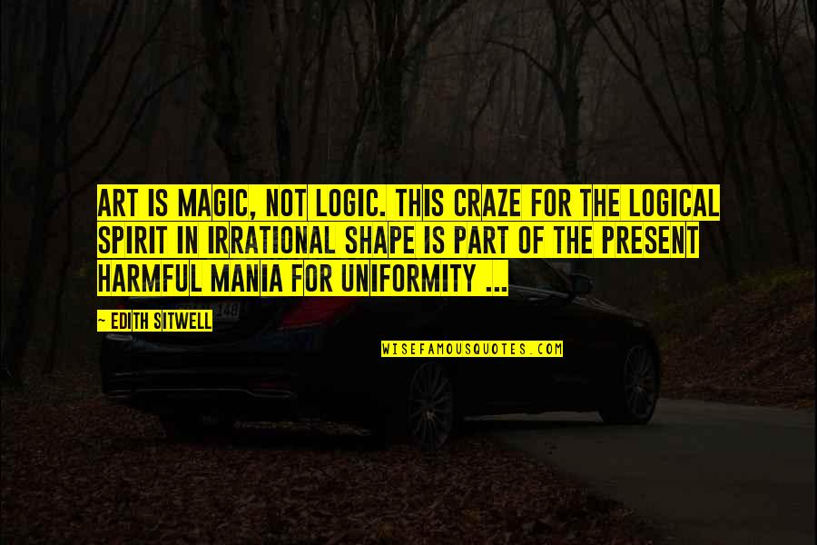 Craze Quotes By Edith Sitwell: Art is magic, not logic. This craze for