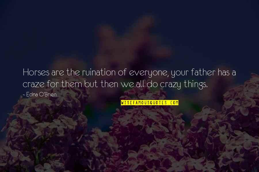 Craze Quotes By Edna O'Brien: Horses are the ruination of everyone, your father
