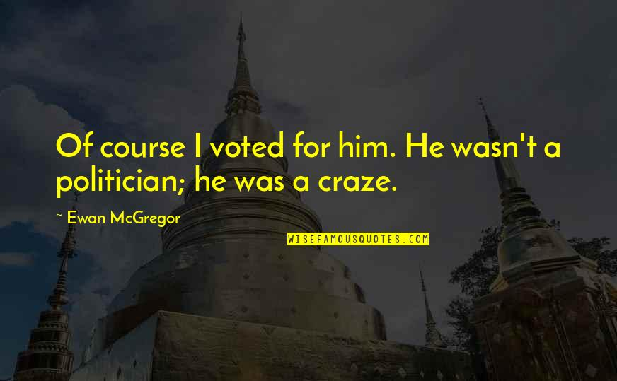 Craze Quotes By Ewan McGregor: Of course I voted for him. He wasn't