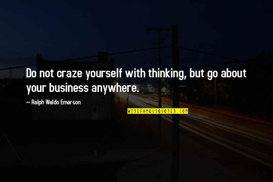 Craze Quotes By Ralph Waldo Emerson: Do not craze yourself with thinking, but go
