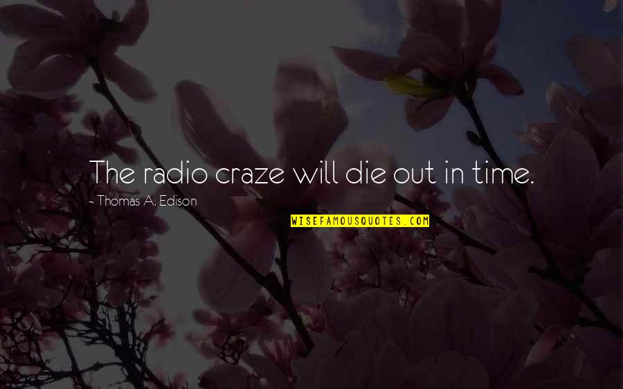 Craze Quotes By Thomas A. Edison: The radio craze will die out in time.