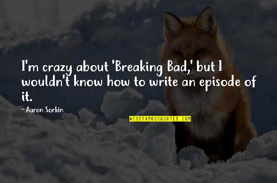 Crazy But Quotes By Aaron Sorkin: I'm crazy about 'Breaking Bad,' but I wouldn't