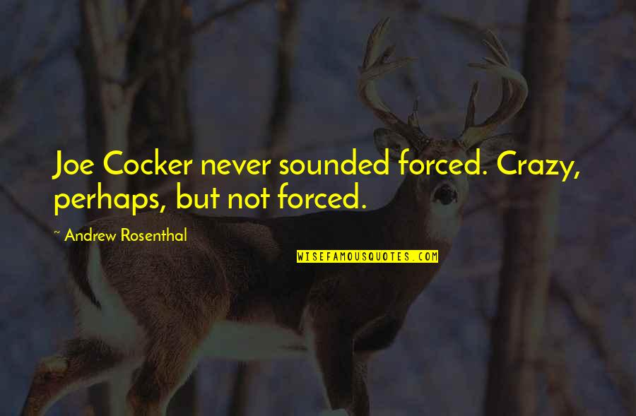 Crazy But Quotes By Andrew Rosenthal: Joe Cocker never sounded forced. Crazy, perhaps, but