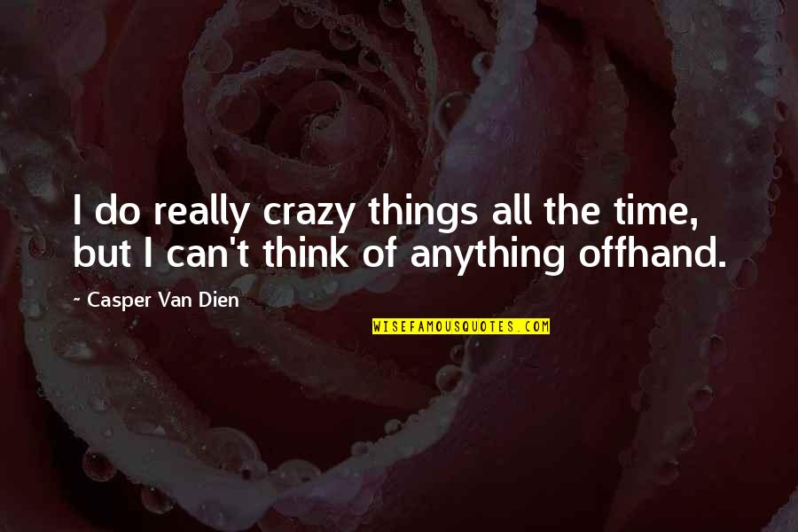 Crazy But Quotes By Casper Van Dien: I do really crazy things all the time,