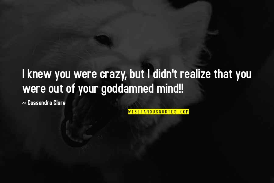 Crazy But Quotes By Cassandra Clare: I knew you were crazy, but I didn't