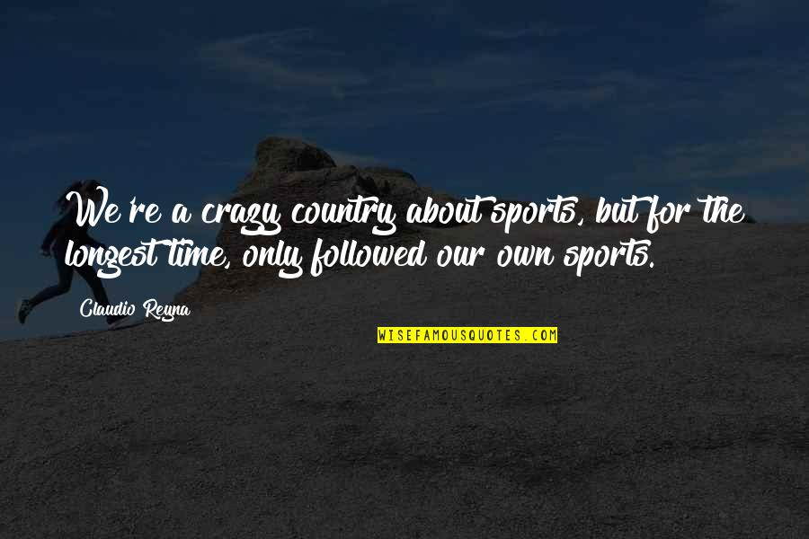 Crazy But Quotes By Claudio Reyna: We're a crazy country about sports, but for