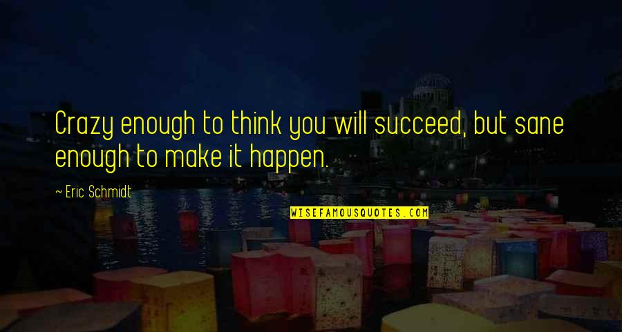 Crazy But Quotes By Eric Schmidt: Crazy enough to think you will succeed, but