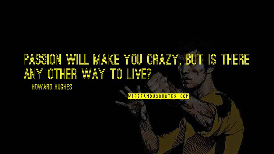 Crazy But Quotes By Howard Hughes: Passion will make you crazy, but is there