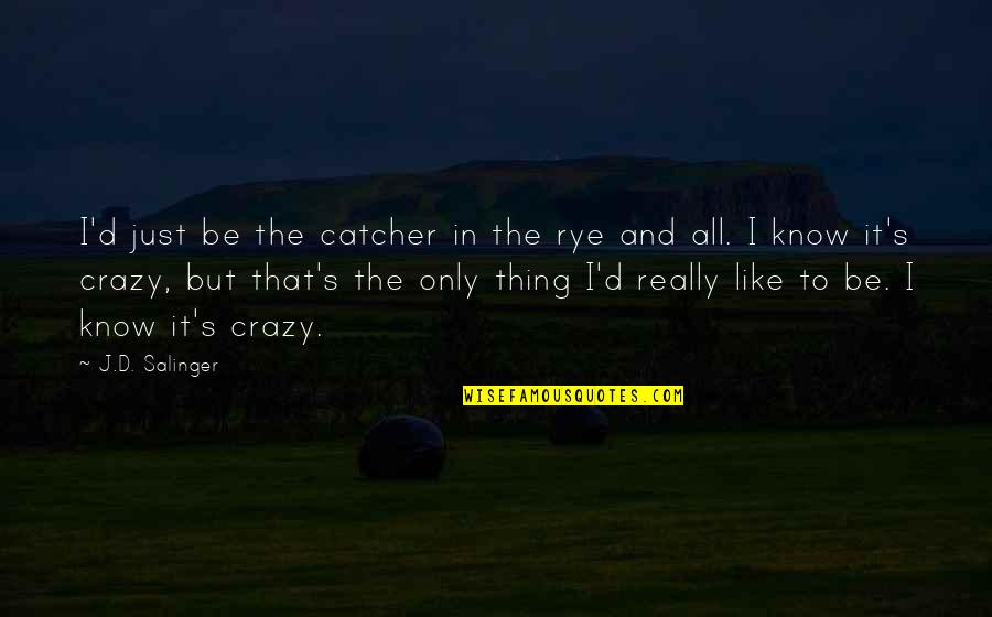 Crazy But Quotes By J.D. Salinger: I'd just be the catcher in the rye