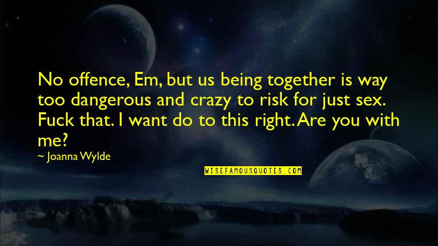 Crazy But Quotes By Joanna Wylde: No offence, Em, but us being together is