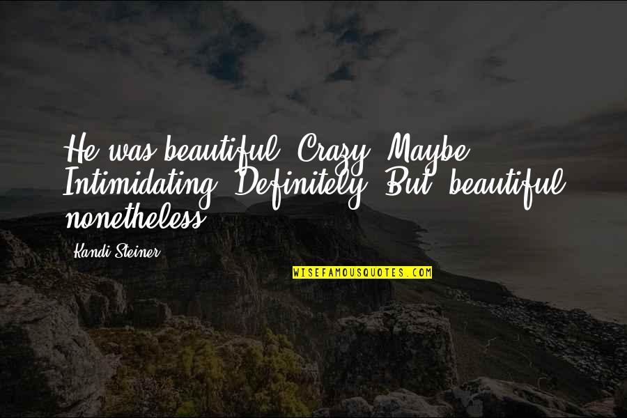 Crazy But Quotes By Kandi Steiner: He was beautiful. Crazy? Maybe. Intimidating? Definitely. But,