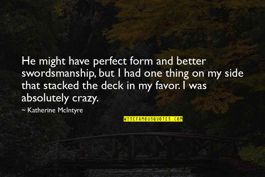 Crazy But Quotes By Katherine McIntyre: He might have perfect form and better swordsmanship,