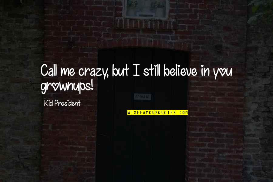 Crazy But Quotes By Kid President: Call me crazy, but I still believe in