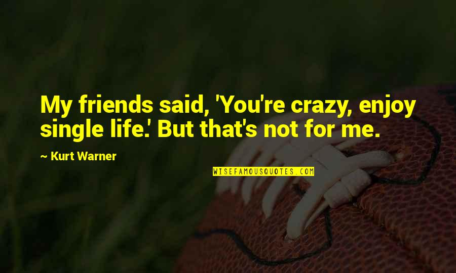 Crazy But Quotes By Kurt Warner: My friends said, 'You're crazy, enjoy single life.'