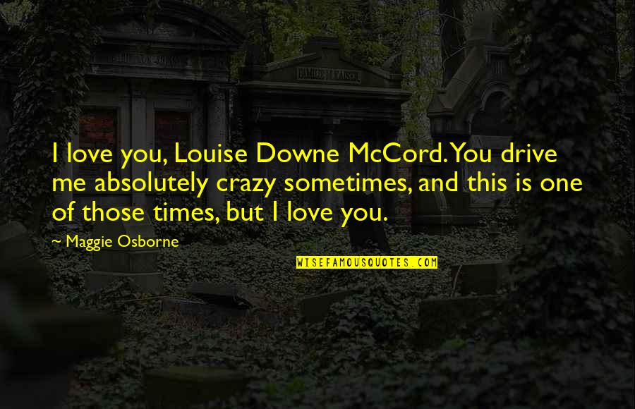 Crazy But Quotes By Maggie Osborne: I love you, Louise Downe McCord. You drive