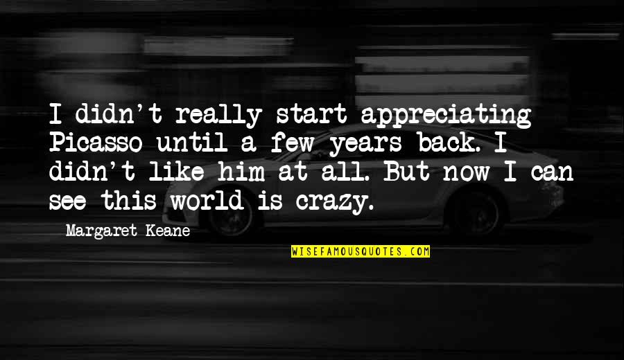 Crazy But Quotes By Margaret Keane: I didn't really start appreciating Picasso until a
