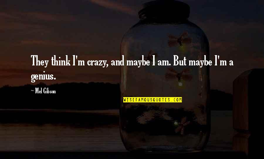 Crazy But Quotes By Mel Gibson: They think I'm crazy, and maybe I am.