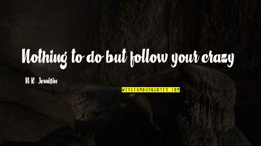 Crazy But Quotes By N.K. Jemisin: Nothing to do but follow your crazy,