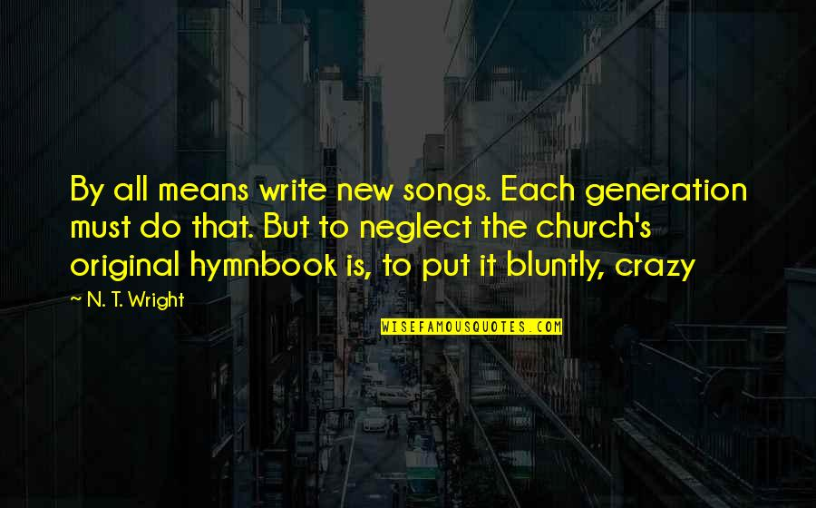 Crazy But Quotes By N. T. Wright: By all means write new songs. Each generation