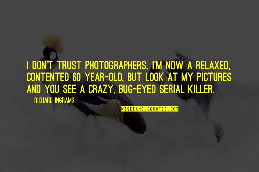 Crazy But Quotes By Richard Ingrams: I don't trust photographers. I'm now a relaxed,