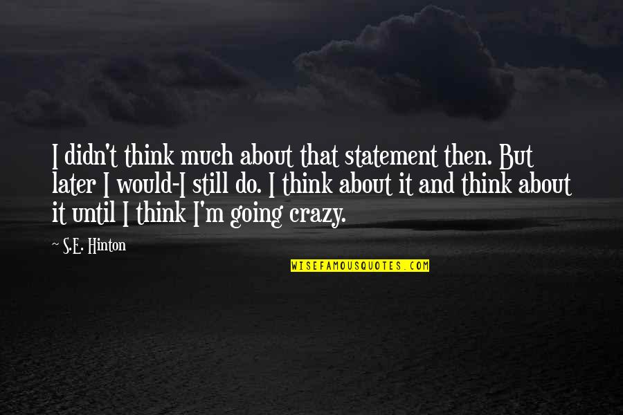 Crazy But Quotes By S.E. Hinton: I didn't think much about that statement then.