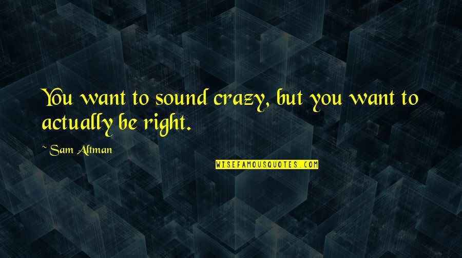 Crazy But Quotes By Sam Altman: You want to sound crazy, but you want