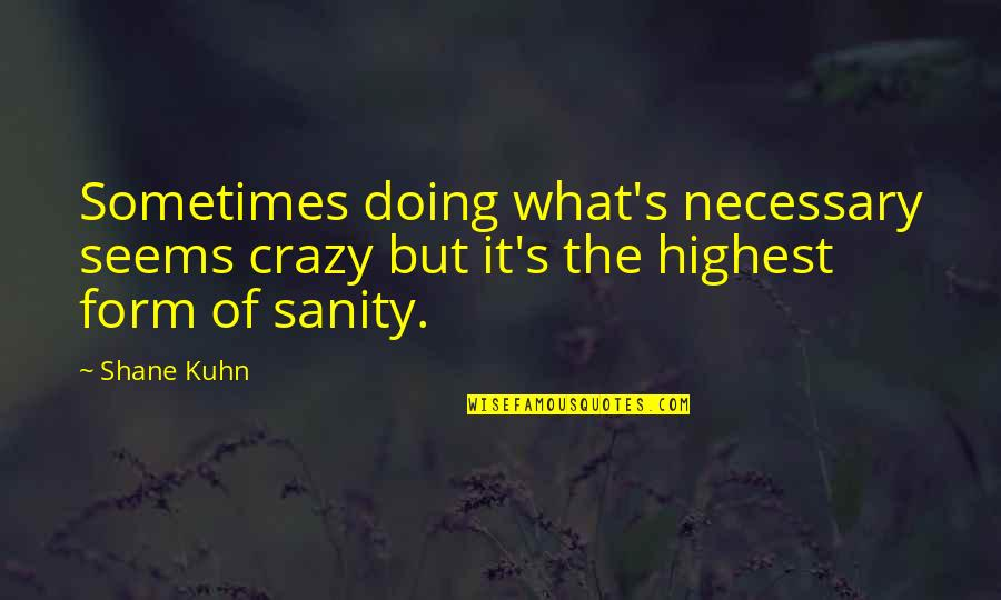 Crazy But Quotes By Shane Kuhn: Sometimes doing what's necessary seems crazy but it's