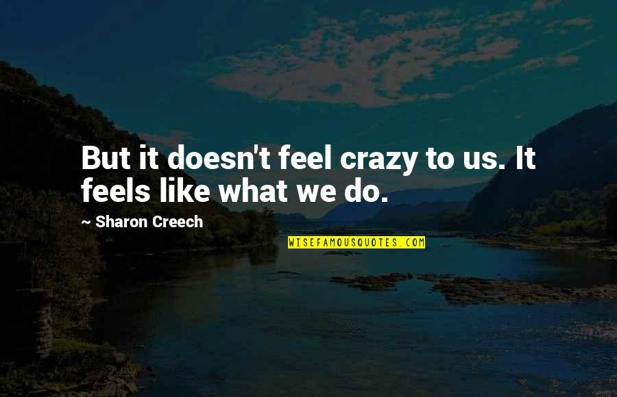 Crazy But Quotes By Sharon Creech: But it doesn't feel crazy to us. It