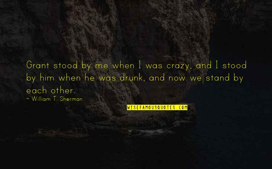 Crazy Drunk Friendship Quotes By William T. Sherman: Grant stood by me when I was crazy,
