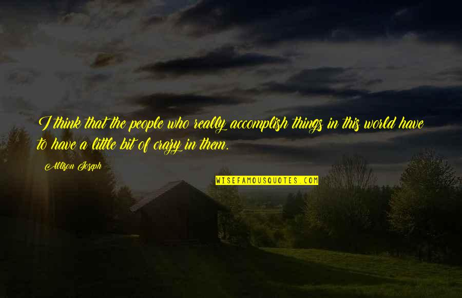 Crazy Little Things Quotes By Allison Joseph: I think that the people who really accomplish