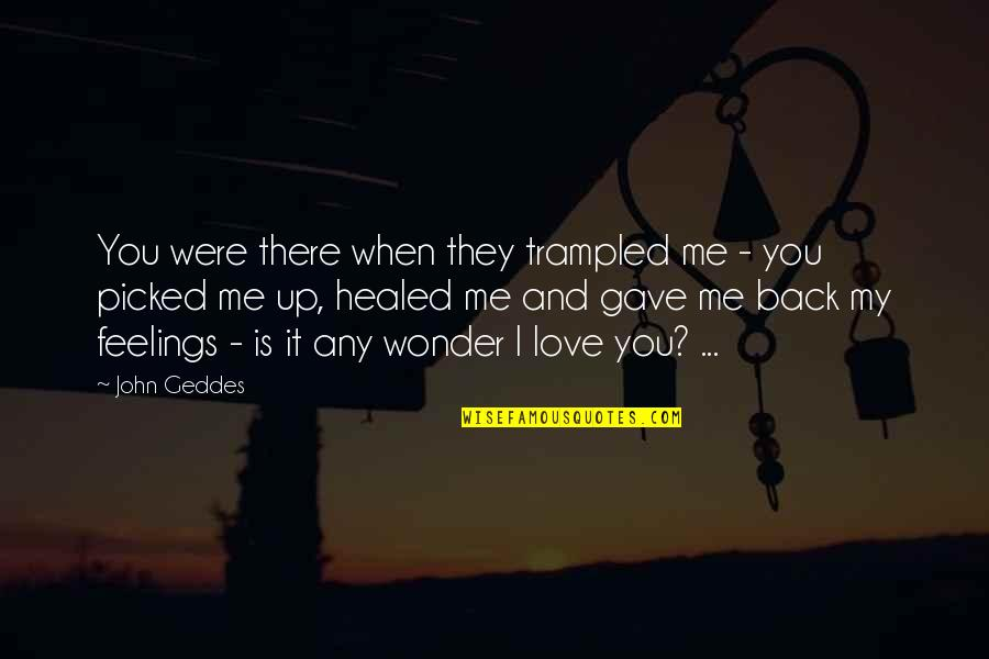 Crazy Little Things Quotes By John Geddes: You were there when they trampled me -
