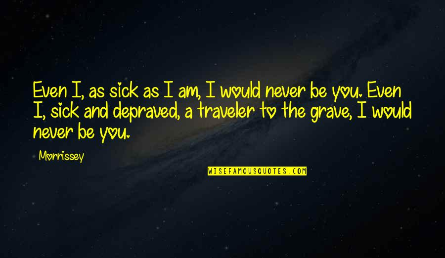 Crazy Little Things Quotes By Morrissey: Even I, as sick as I am, I