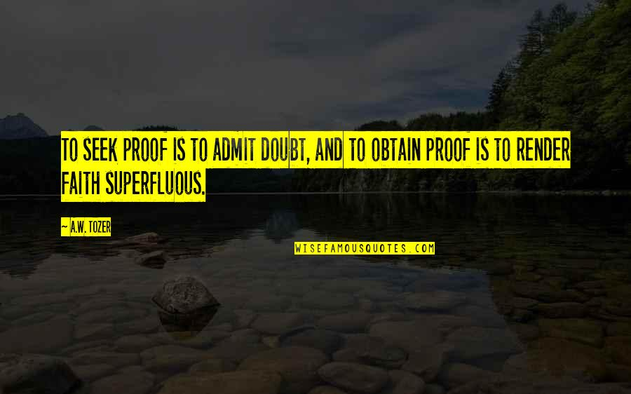 Crazy Mad Quotes By A.W. Tozer: To seek proof is to admit doubt, and