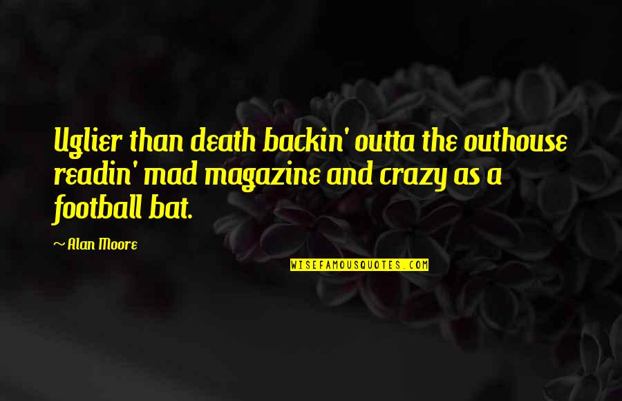 Crazy Mad Quotes By Alan Moore: Uglier than death backin' outta the outhouse readin'