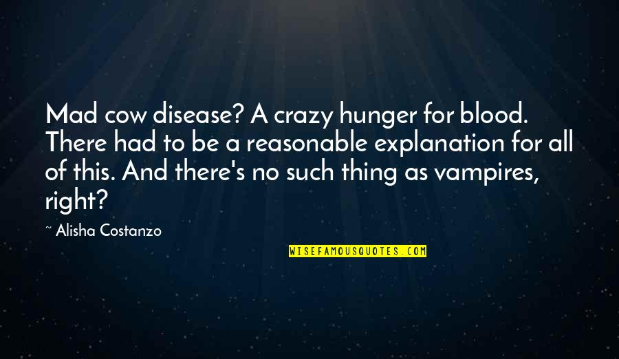 Crazy Mad Quotes By Alisha Costanzo: Mad cow disease? A crazy hunger for blood.