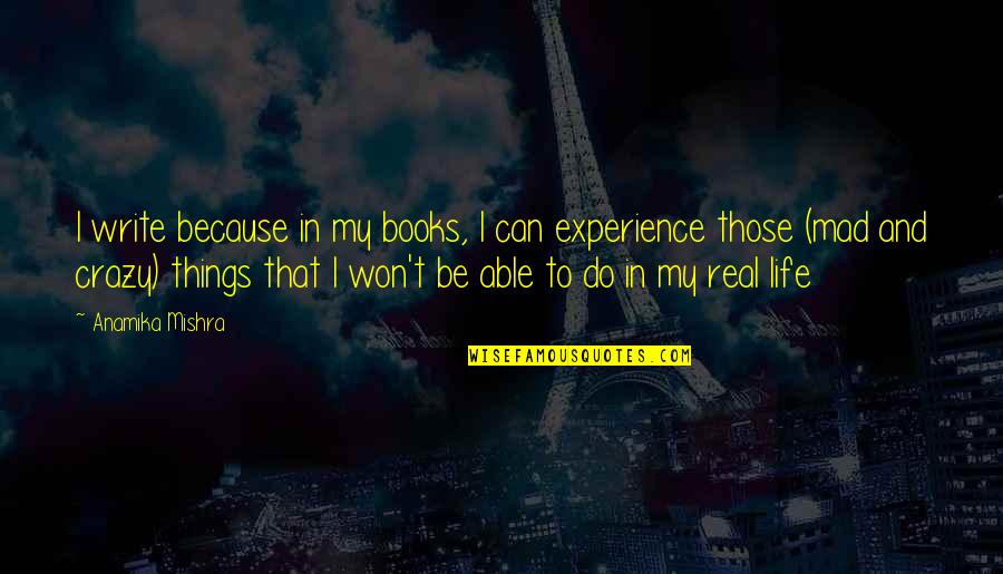 Crazy Mad Quotes By Anamika Mishra: I write because in my books, I can