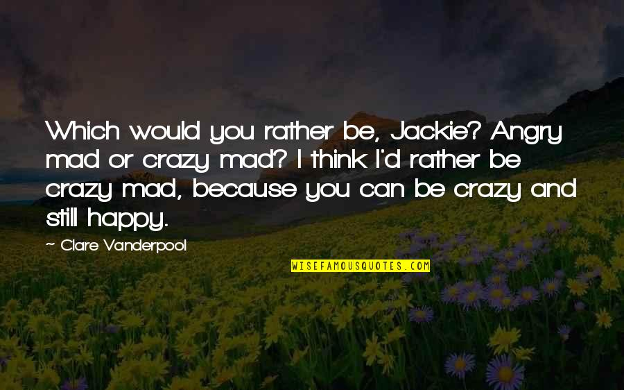 Crazy Mad Quotes By Clare Vanderpool: Which would you rather be, Jackie? Angry mad