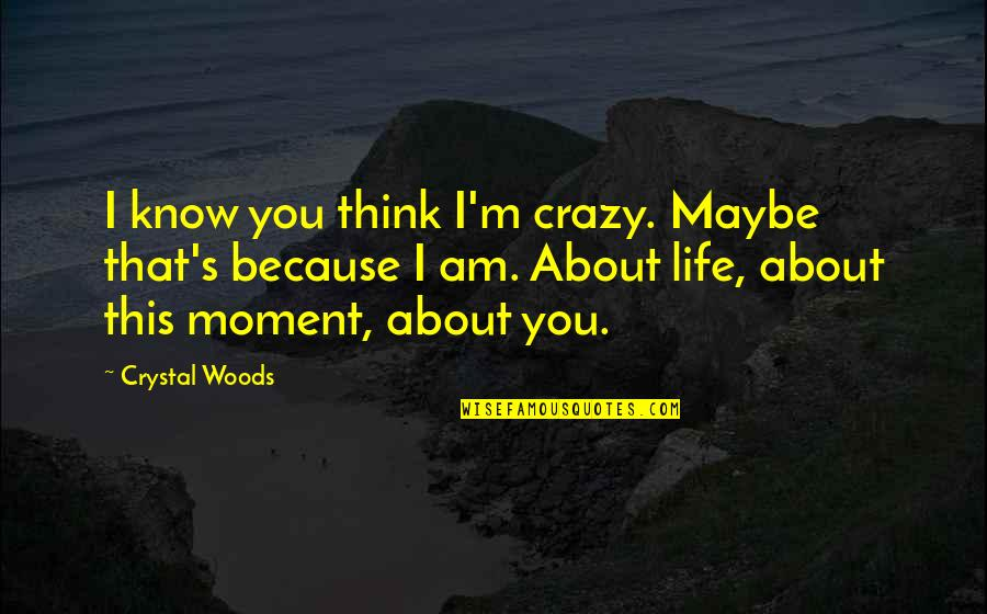 Crazy Mad Quotes By Crystal Woods: I know you think I'm crazy. Maybe that's