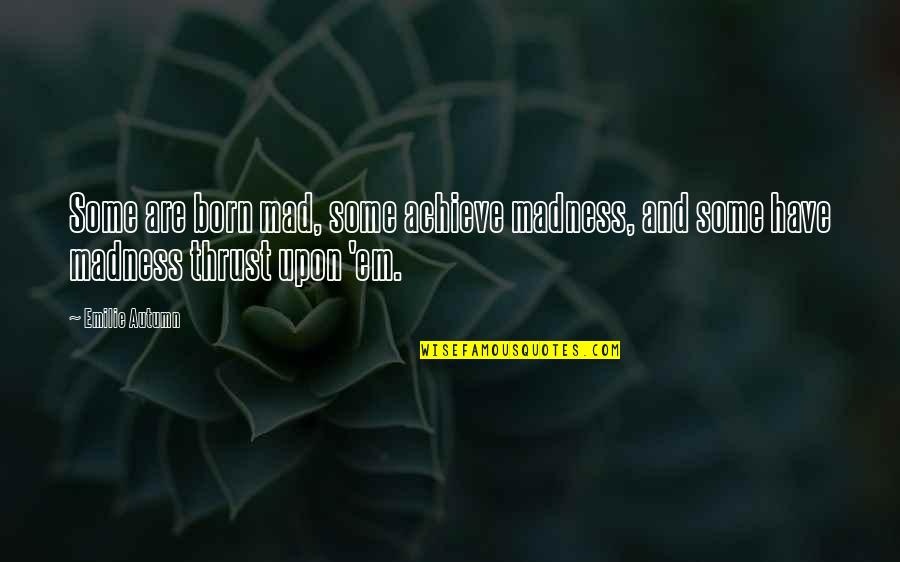 Crazy Mad Quotes By Emilie Autumn: Some are born mad, some achieve madness, and