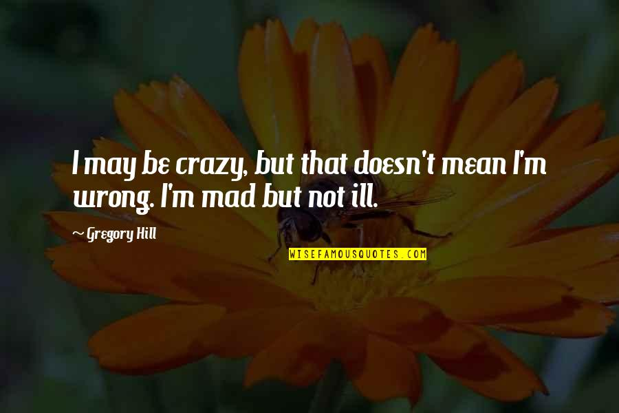 Crazy Mad Quotes By Gregory Hill: I may be crazy, but that doesn't mean