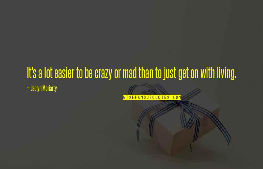 Crazy Mad Quotes By Jaclyn Moriarty: It's a lot easier to be crazy or
